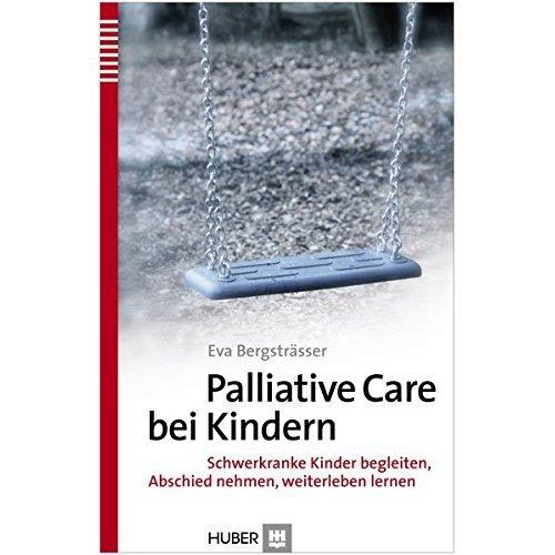 Palliative Care bei Kindern: Schwerkranke Kinder begleiten, Abschied nehmen, weiterleben lernen
