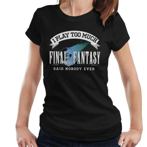 I Play Too Much Final Fantasy Said Nobody Ever Women's T-Shirt