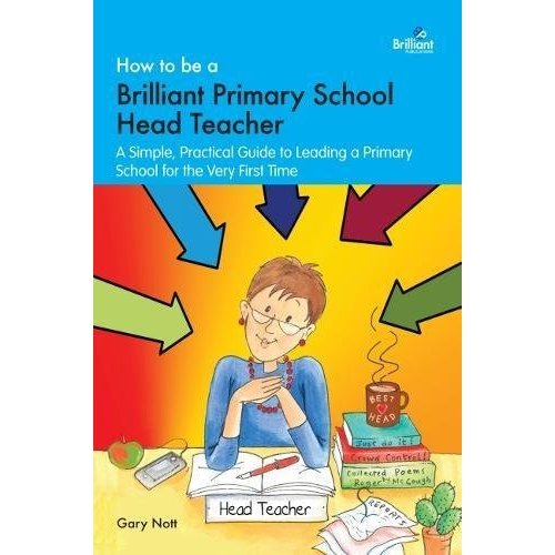 How to be a Brilliant Primary School Head Teacher: A simple. practical guide to leading a primary school for the very first time